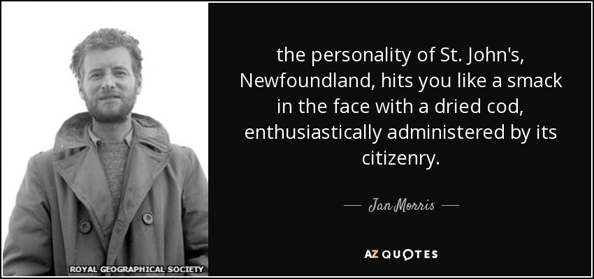 the personality of St. John's, Newfoundland, hits you like a smack in the face with a dried cod, enthusiastically administered by its citizenry. - Jan Morris