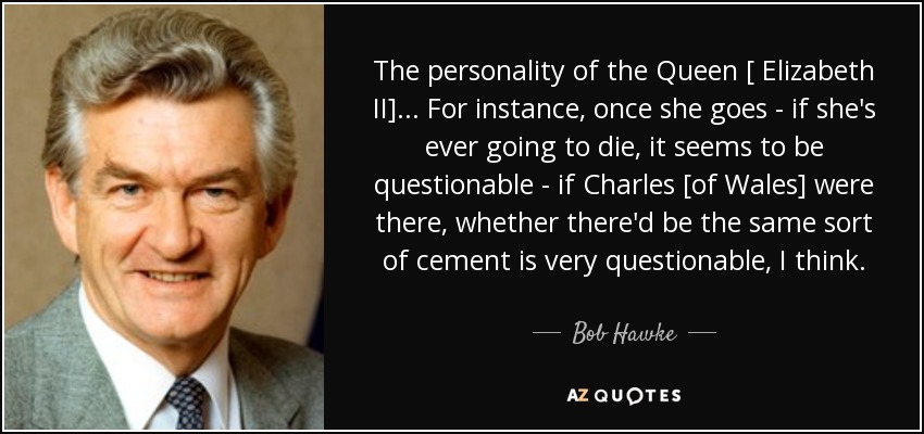 The personality of the Queen [ Elizabeth II]... For instance, once she goes - if she's ever going to die, it seems to be questionable - if Charles [of Wales] were there, whether there'd be the same sort of cement is very questionable, I think. - Bob Hawke
