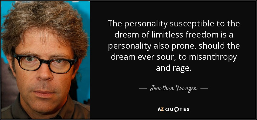 The personality susceptible to the dream of limitless freedom is a personality also prone, should the dream ever sour, to misanthropy and rage. - Jonathan Franzen