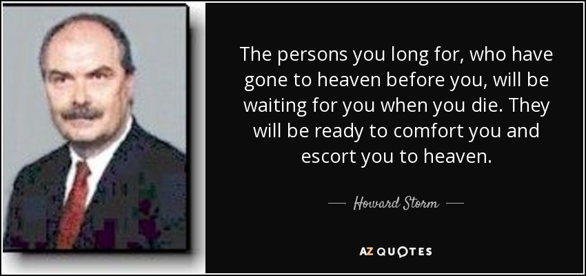 The persons you long for, who have gone to heaven before you, will be waiting for you when you die. They will be ready to comfort you and escort you to heaven. - Howard Storm