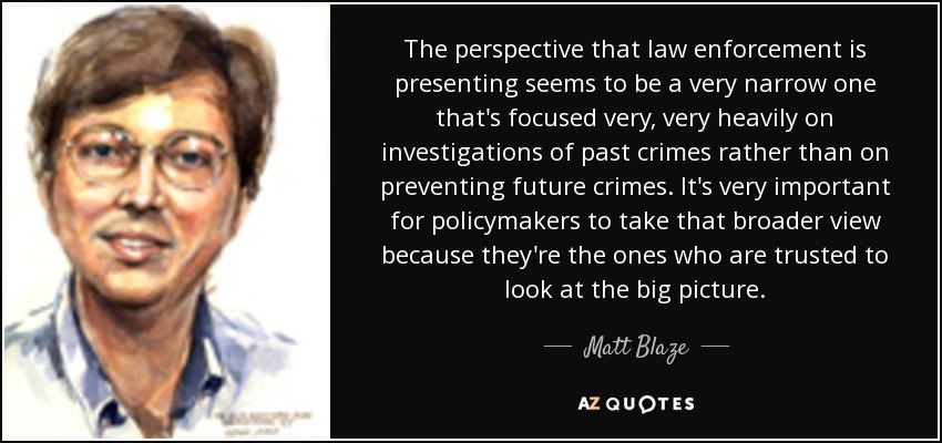 The perspective that law enforcement is presenting seems to be a very narrow one that's focused very, very heavily on investigations of past crimes rather than on preventing future crimes. It's very important for policymakers to take that broader view because they're the ones who are trusted to look at the big picture. - Matt Blaze