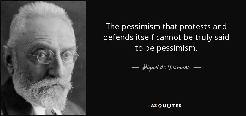 The pessimism that protests and defends itself cannot be truly said to be pessimism. - Miguel de Unamuno