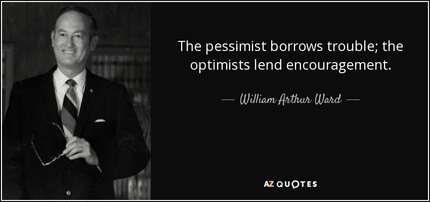 The pessimist borrows trouble; the optimists lend encouragement. - William Arthur Ward
