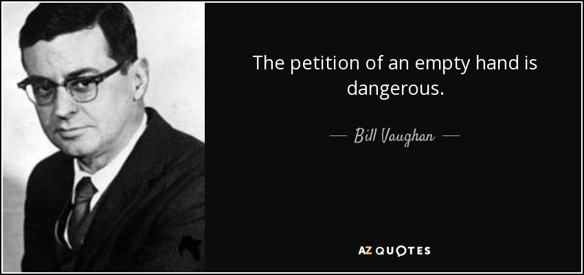 The petition of an empty hand is dangerous. - Bill Vaughan