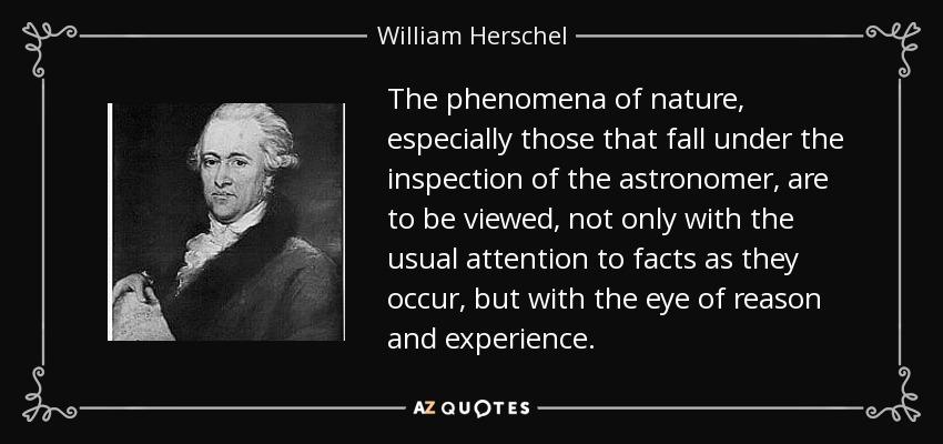 The phenomena of nature, especially those that fall under the inspection of the astronomer, are to be viewed, not only with the usual attention to facts as they occur, but with the eye of reason and experience. - William Herschel