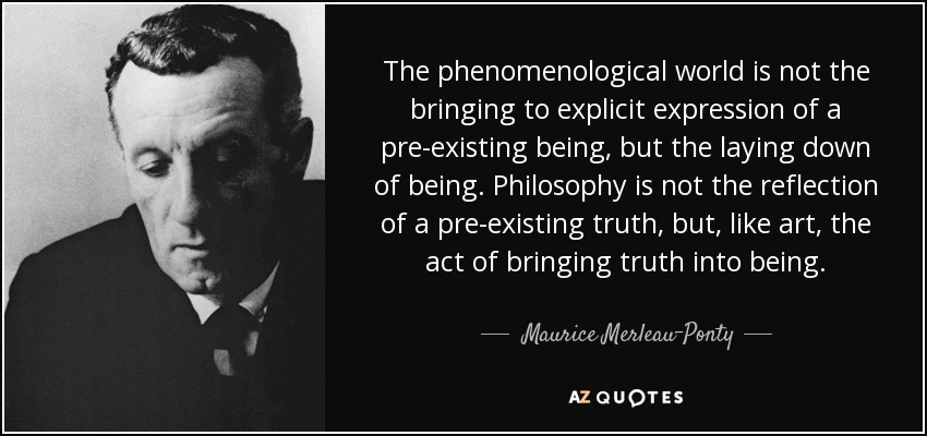 The phenomenological world is not the bringing to explicit expression of a pre-existing being, but the laying down of being. Philosophy is not the reflection of a pre-existing truth, but, like art, the act of bringing truth into being. - Maurice Merleau-Ponty