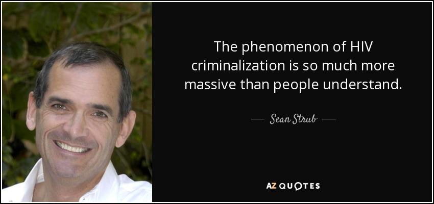 The phenomenon of HIV criminalization is so much more massive than people understand. - Sean Strub