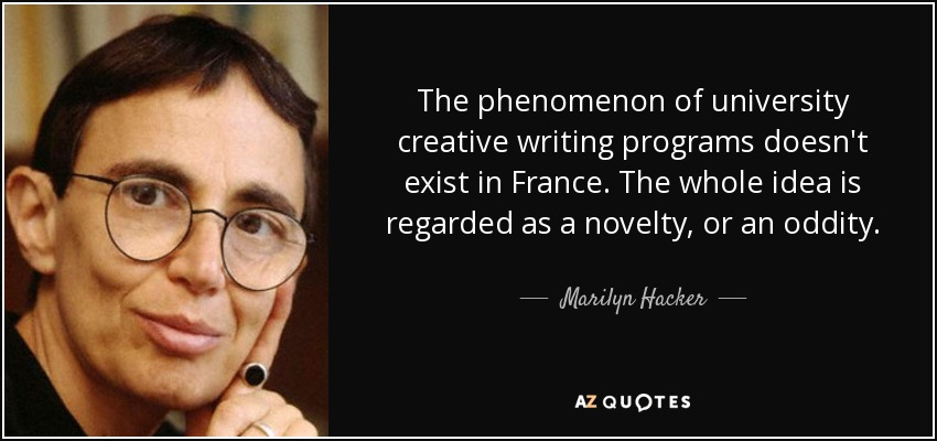 The phenomenon of university creative writing programs doesn't exist in France. The whole idea is regarded as a novelty, or an oddity. - Marilyn Hacker