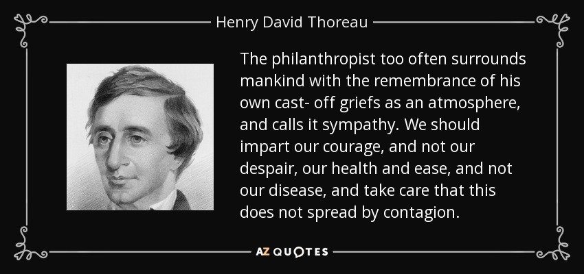 The philanthropist too often surrounds mankind with the remembrance of his own cast- off griefs as an atmosphere, and calls it sympathy. We should impart our courage, and not our despair, our health and ease, and not our disease, and take care that this does not spread by contagion. - Henry David Thoreau
