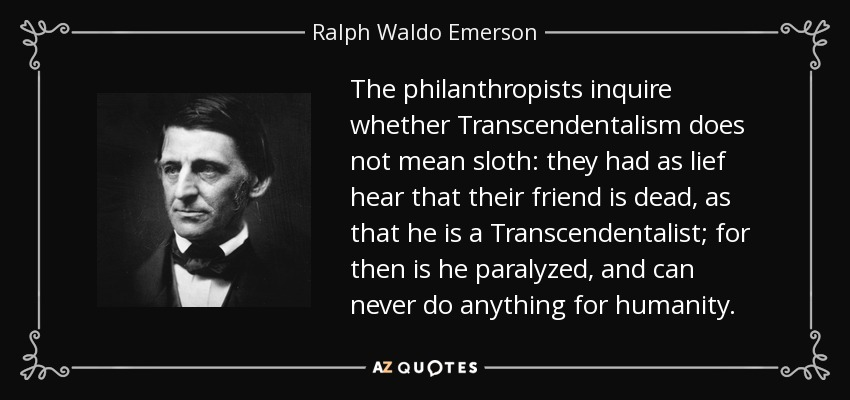 The philanthropists inquire whether Transcendentalism does not mean sloth: they had as lief hear that their friend is dead, as that he is a Transcendentalist; for then is he paralyzed, and can never do anything for humanity. - Ralph Waldo Emerson