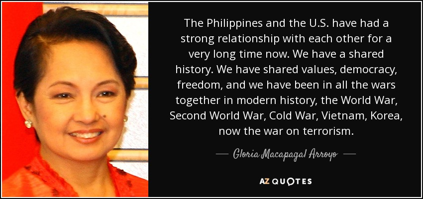 The Philippines and the U.S. have had a strong relationship with each other for a very long time now. We have a shared history. We have shared values, democracy, freedom, and we have been in all the wars together in modern history, the World War, Second World War, Cold War, Vietnam, Korea, now the war on terrorism. - Gloria Macapagal Arroyo