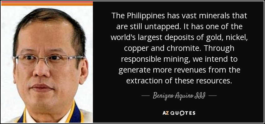 The Philippines has vast minerals that are still untapped. It has one of the world's largest deposits of gold, nickel, copper and chromite. Through responsible mining, we intend to generate more revenues from the extraction of these resources. - Benigno Aquino III