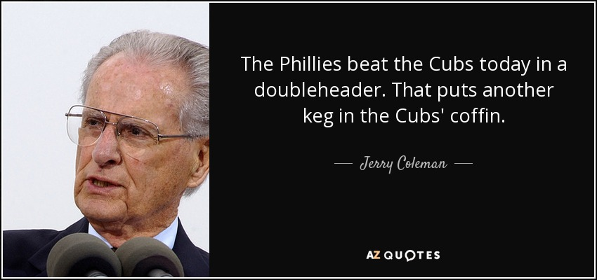 The Phillies beat the Cubs today in a doubleheader. That puts another keg in the Cubs' coffin. - Jerry Coleman