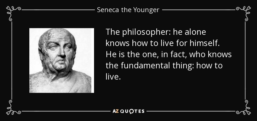 The philosopher: he alone knows how to live for himself. He is the one, in fact, who knows the fundamental thing: how to live. - Seneca the Younger