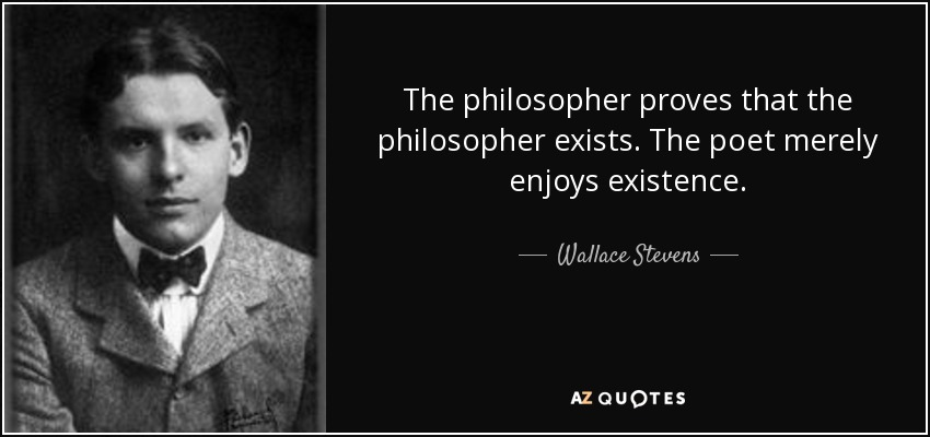 The philosopher proves that the philosopher exists. The poet merely enjoys existence. - Wallace Stevens