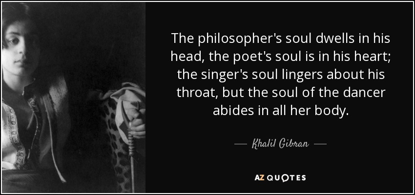 The philosopher's soul dwells in his head, the poet's soul is in his heart; the singer's soul lingers about his throat, but the soul of the dancer abides in all her body. - Khalil Gibran