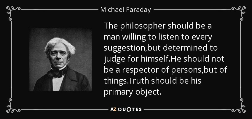 The philosopher should be a man willing to listen to every suggestion,but determined to judge for himself.He should not be a respector of persons,but of things.Truth should be his primary object. - Michael Faraday