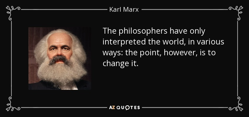 The philosophers have only interpreted the world, in various ways: the point, however, is to change it. - Karl Marx