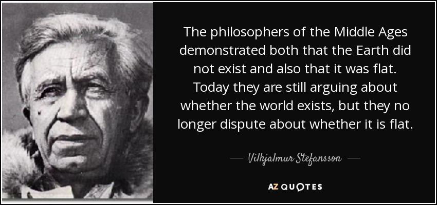 The philosophers of the Middle Ages demonstrated both that the Earth did not exist and also that it was flat. Today they are still arguing about whether the world exists, but they no longer dispute about whether it is flat. - Vilhjalmur Stefansson