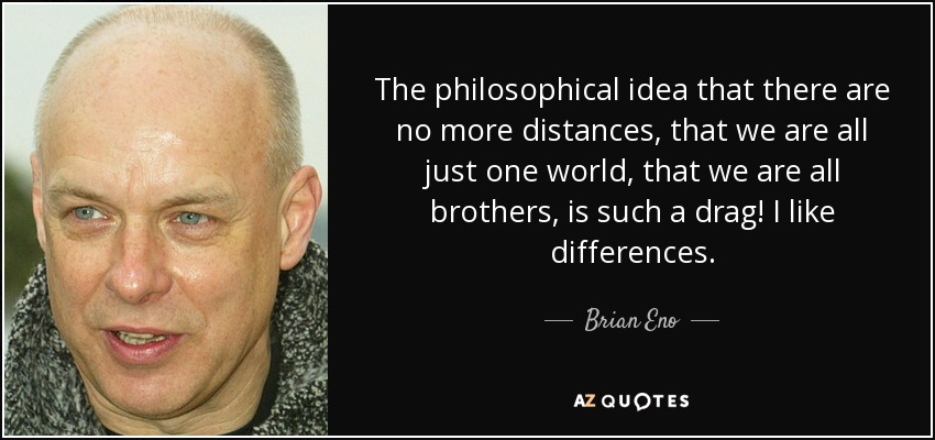 The philosophical idea that there are no more distances, that we are all just one world, that we are all brothers, is such a drag! I like differences. - Brian Eno