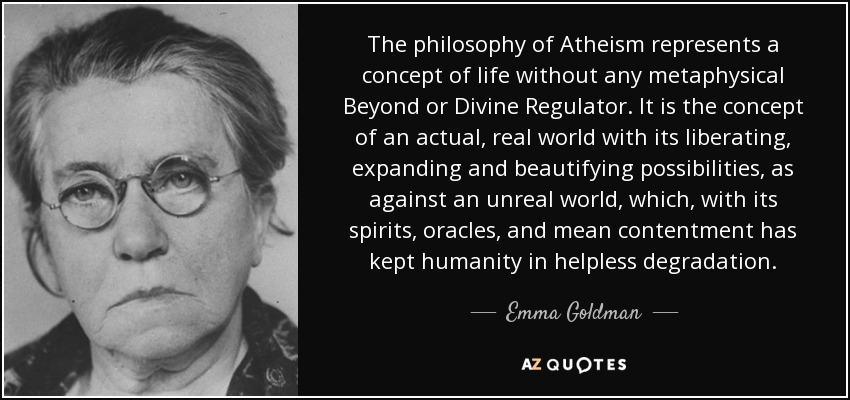 The philosophy of Atheism represents a concept of life without any metaphysical Beyond or Divine Regulator. It is the concept of an actual, real world with its liberating, expanding and beautifying possibilities, as against an unreal world, which, with its spirits, oracles, and mean contentment has kept humanity in helpless degradation. - Emma Goldman