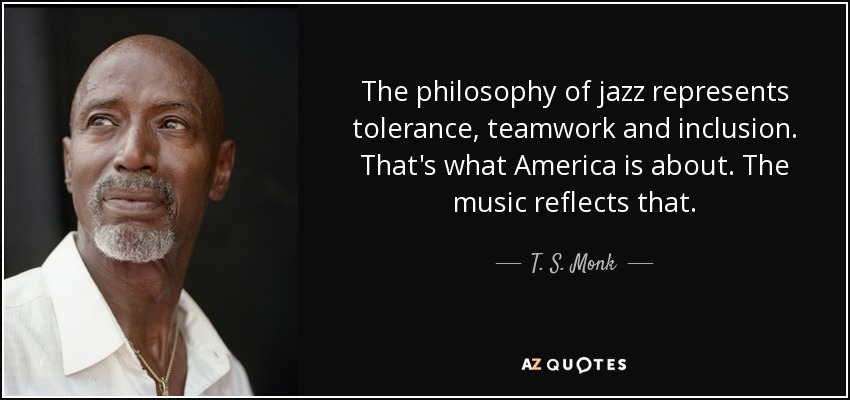 The philosophy of jazz represents tolerance, teamwork and inclusion. That's what America is about. The music reflects that. - T. S. Monk
