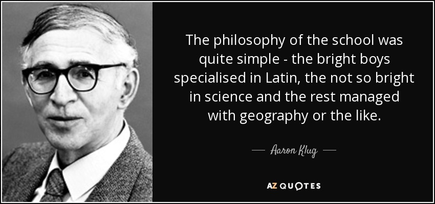 The philosophy of the school was quite simple - the bright boys specialised in Latin, the not so bright in science and the rest managed with geography or the like. - Aaron Klug