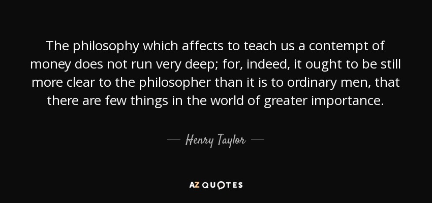 The philosophy which affects to teach us a contempt of money does not run very deep; for, indeed, it ought to be still more clear to the philosopher than it is to ordinary men, that there are few things in the world of greater importance. - Henry Taylor