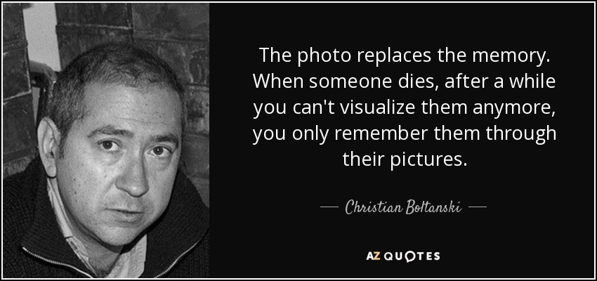 The photo replaces the memory. When someone dies, after a while you can't visualize them anymore, you only remember them through their pictures. - Christian Boltanski