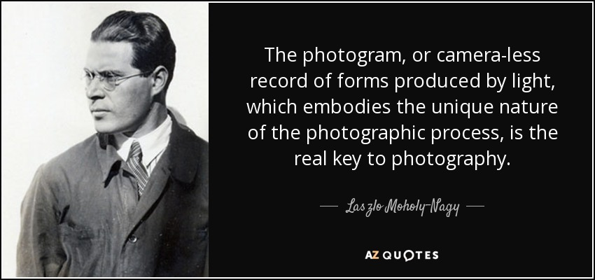 The photogram, or camera-less record of forms produced by light, which embodies the unique nature of the photographic process, is the real key to photography. - Laszlo Moholy-Nagy