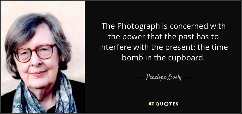 The Photograph is concerned with the power that the past has to interfere with the present: the time bomb in the cupboard. - Penelope Lively