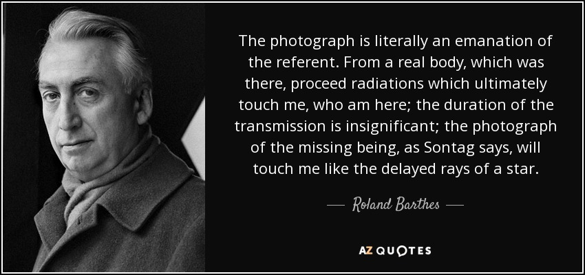 The photograph is literally an emanation of the referent. From a real body, which was there, proceed radiations which ultimately touch me, who am here; the duration of the transmission is insignificant; the photograph of the missing being, as Sontag says, will touch me like the delayed rays of a star. - Roland Barthes