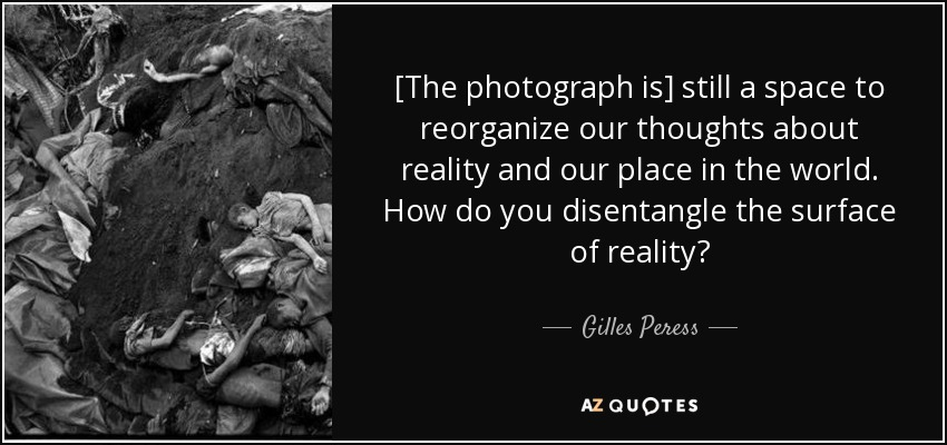 [The photograph is] still a space to reorganize our thoughts about reality and our place in the world. How do you disentangle the surface of reality? - Gilles Peress