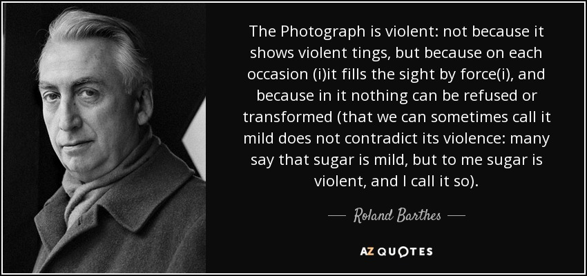 The Photograph is violent: not because it shows violent tings, but because on each occasion (i)it fills the sight by force(i), and because in it nothing can be refused or transformed (that we can sometimes call it mild does not contradict its violence: many say that sugar is mild, but to me sugar is violent, and I call it so). - Roland Barthes