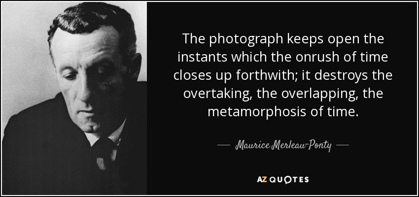 The photograph keeps open the instants which the onrush of time closes up forthwith; it destroys the overtaking, the overlapping, the metamorphosis of time. - Maurice Merleau-Ponty