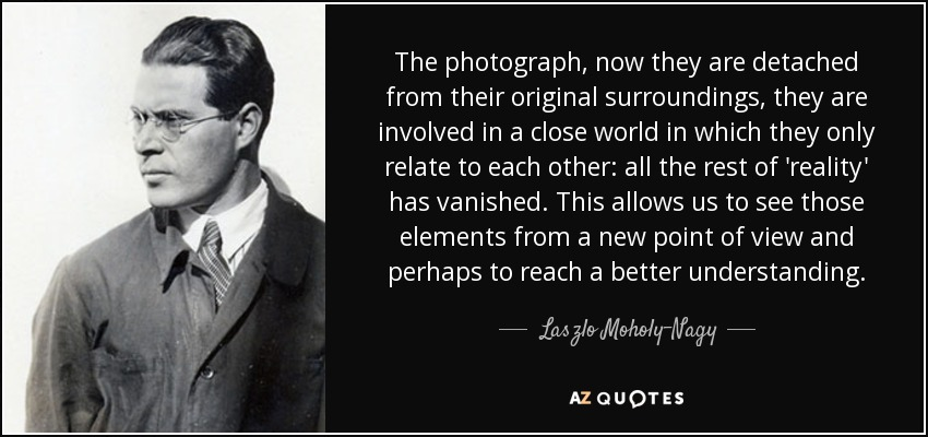 The photograph, now they are detached from their original surroundings, they are involved in a close world in which they only relate to each other: all the rest of 'reality' has vanished. This allows us to see those elements from a new point of view and perhaps to reach a better understanding. - Laszlo Moholy-Nagy