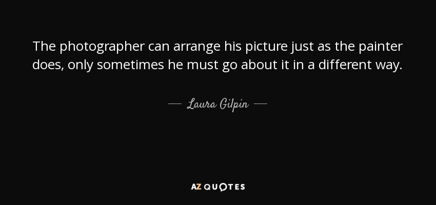 The photographer can arrange his picture just as the painter does, only sometimes he must go about it in a different way. - Laura Gilpin