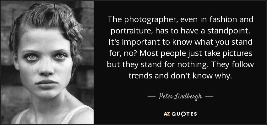 The photographer, even in fashion and portraiture, has to have a standpoint. It's important to know what you stand for, no? Most people just take pictures but they stand for nothing. They follow trends and don't know why. - Peter Lindbergh