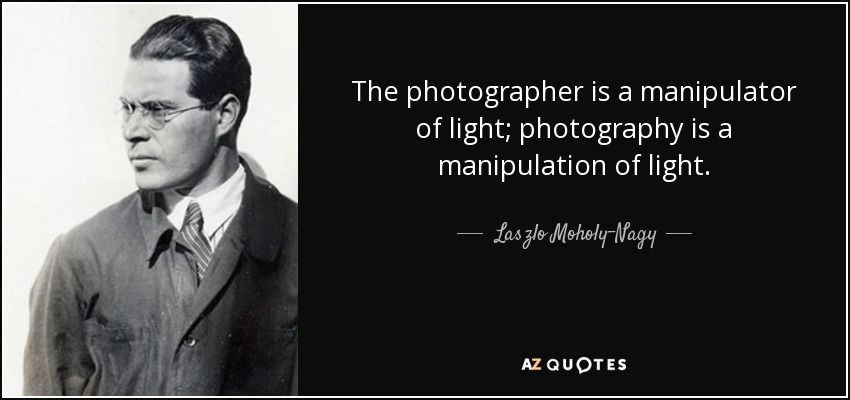 The photographer is a manipulator of light; photography is a manipulation of light. - Laszlo Moholy-Nagy