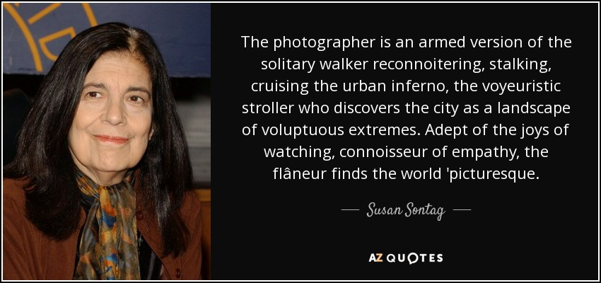 The photographer is an armed version of the solitary walker reconnoitering, stalking, cruising the urban inferno, the voyeuristic stroller who discovers the city as a landscape of voluptuous extremes. Adept of the joys of watching, connoisseur of empathy, the flâneur finds the world 'picturesque. - Susan Sontag