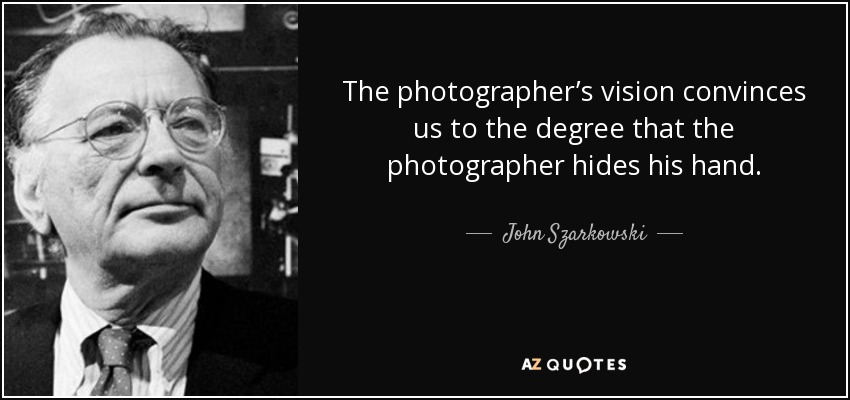 The photographer's vision convinces us to the degree that the photographer hides his hand. - John Szarkowski