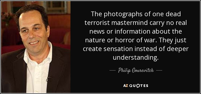 The photographs of one dead terrorist mastermind carry no real news or information about the nature or horror of war. They just create sensation instead of deeper understanding. - Philip Gourevitch