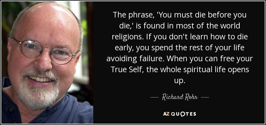 The phrase, 'You must die before you die,' is found in most of the world religions. If you don't learn how to die early, you spend the rest of your life avoiding failure. When you can free your True Self, the whole spiritual life opens up. - Richard Rohr