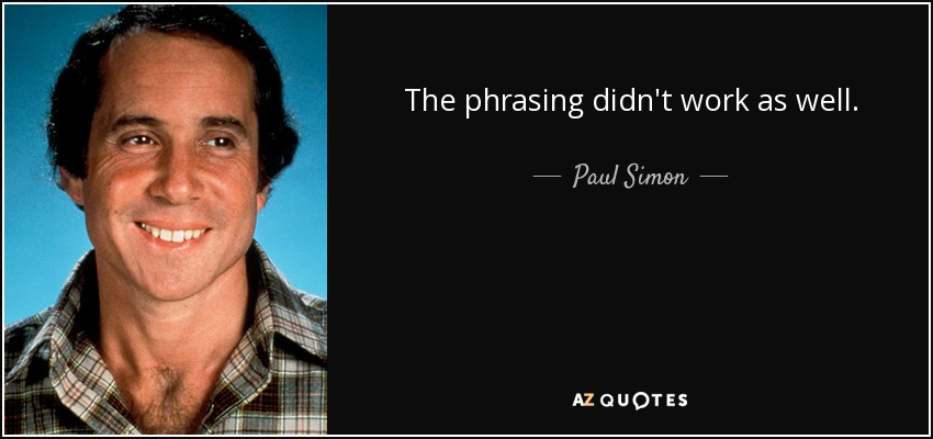 The phrasing didn't work as well. - Paul Simon