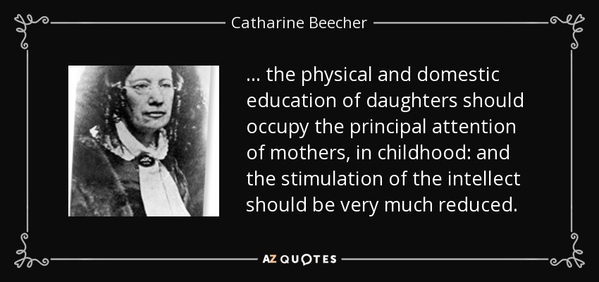 ... the physical and domestic education of daughters should occupy the principal attention of mothers, in childhood: and the stimulation of the intellect should be very much reduced. - Catharine Beecher
