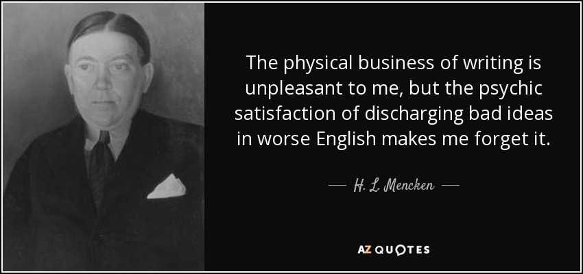 The physical business of writing is unpleasant to me, but the psychic satisfaction of discharging bad ideas in worse English makes me forget it. - H. L. Mencken