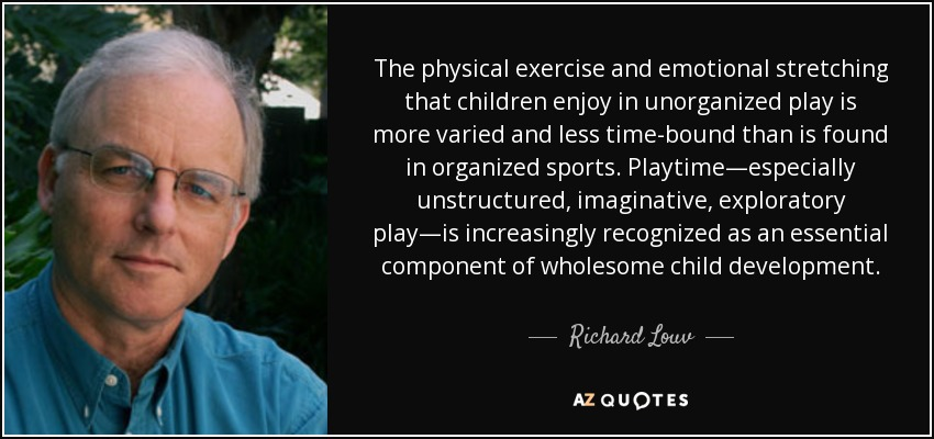 The physical exercise and emotional stretching that children enjoy in unorganized play is more varied and less time-bound than is found in organized sports. Playtime—especially unstructured, imaginative, exploratory play—is increasingly recognized as an essential component of wholesome child development. - Richard Louv
