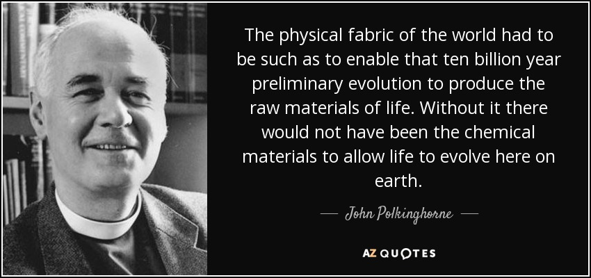 The physical fabric of the world had to be such as to enable that ten billion year preliminary evolution to produce the raw materials of life. Without it there would not have been the chemical materials to allow life to evolve here on earth. - John Polkinghorne