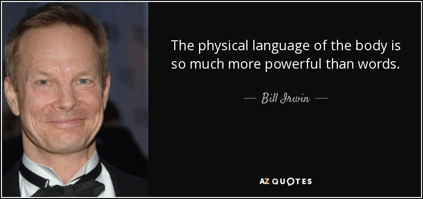 The physical language of the body is so much more powerful than words. - Bill Irwin