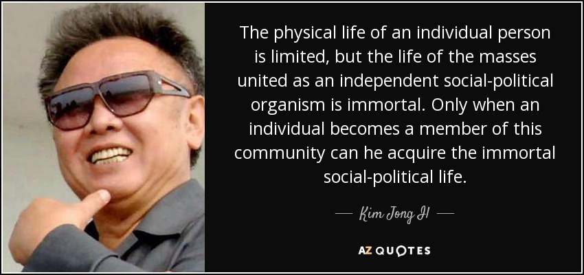The physical life of an individual person is limited, but the life of the masses united as an independent social-political organism is immortal. Only when an individual becomes a member of this community can he acquire the immortal social-political life. - Kim Jong Il